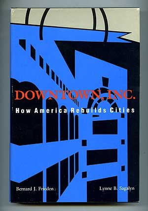 Downtown, Inc.; How America Rebuilds Cities: Frieden, Bernard J. and Lynne B. Sagalyn