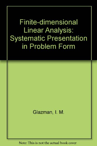 FINITE-DIMENSIONAL LINEAR ANAYLSIS: A Systematic Presentation In Problem Form.: Glazman, I. M. And ...