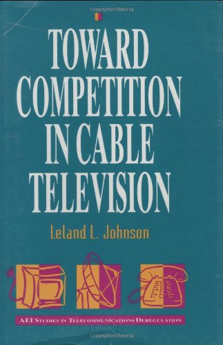 Toward Competition in Cable Television (AEI Studies in Telecommunications Deregulation): Johnson, ...