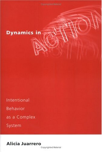 Dynamics in action : intentional behavior as a complex system.: Juarrero, Alicia.