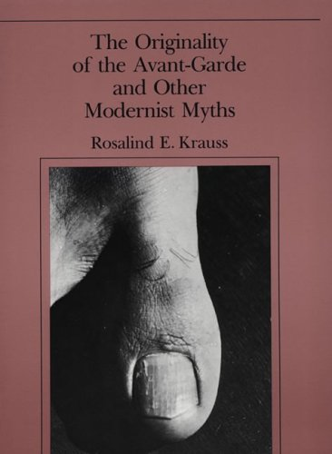 The Originality of the Avant-Garde and Other Modernist Myths: Rosalind E. Krauss