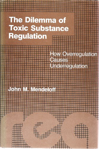 The Dilemma of Toxic Substance Regulation: How Overregulation Causes Underregulation (Regulation of...
