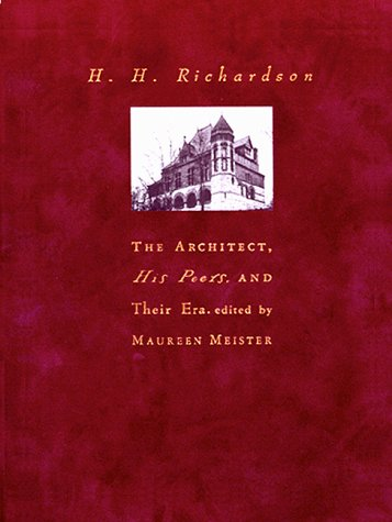 H.H. Richardson: The Architect, His Peers, and Their Era