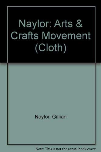 The Arts and Crafts Movement: A Study of Its Soruces, Ideals and Influence on Design Theory: Naylor...