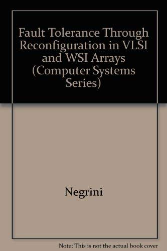 Fault Tolerance Through Reconfiguration in VLSI and WSI Arrays (Computer Systems Series).: Negrini,...