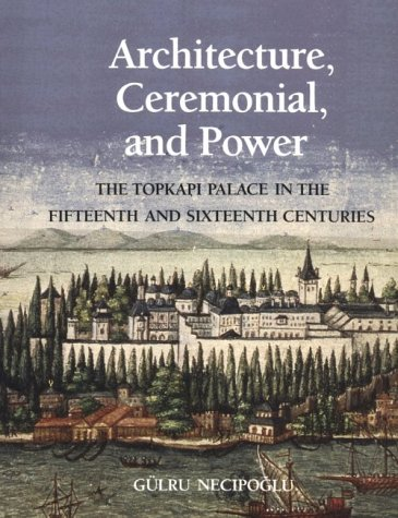 9780262140508: Architecture, Ceremonial, and Power: The Topkapi Palace in the Fifteenth and Sixteenth Centuries
