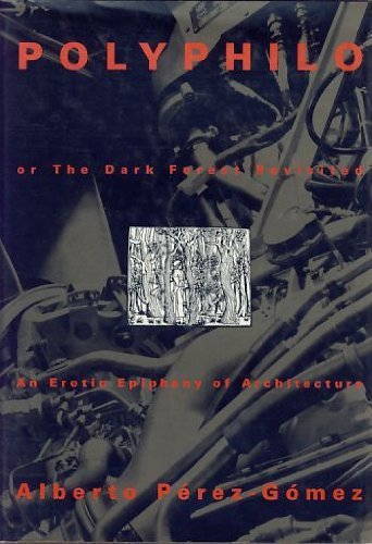 Polyphilo, or The Dark Forest Revisited, An Erotic Epiphany of Architecture: Perez-Gomez, Alberto