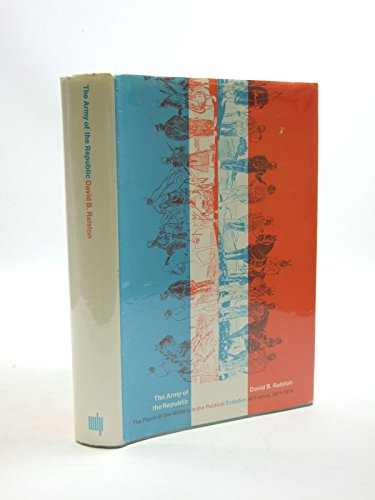 The Army of the Republic: The Place of the Military in the Political Evolution of France, 1871-1914...