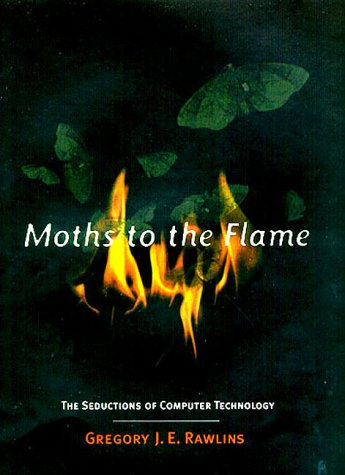 Moths to the Flame. The Seductions of Computer Technology.: Rawlins, Gregory J. E.