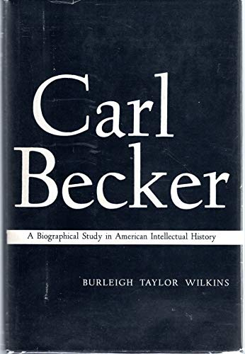 Carl Becker A Biographical Study in American Intellectual History: WILKINS, Burleigh Taylor