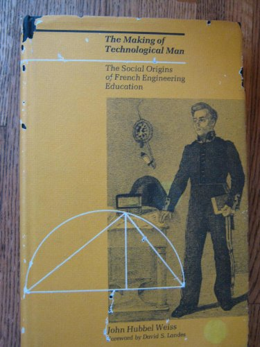 the Making of Technological Man: The Social Origins of French Engineering Education: Weiss