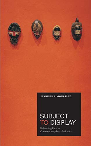 Subject to Display: Reframing Race in Contemporary Installation Art: Gonzalez, Jennifer A.