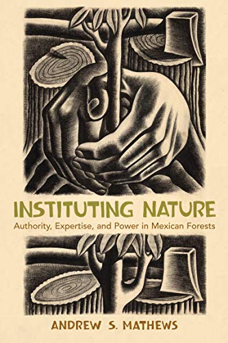 Instituting Nature: Authority, Expertise, and Power in Mexican Forests: Andrew S. Mathews