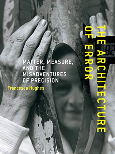 The Architecture of Error: Matter, Measure, and the Misadventures of Precision: Hughes, Francesca