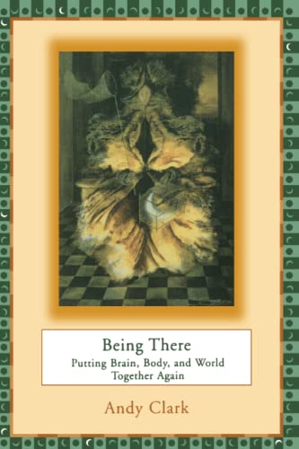 Being There: Putting Brain, Body, and World Together Again (Paperback): Andy Clark