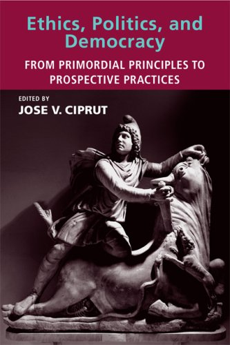 Ethics, Politics, and Democracy: From Primordial Principles: Editor-Jose V. Ciprut