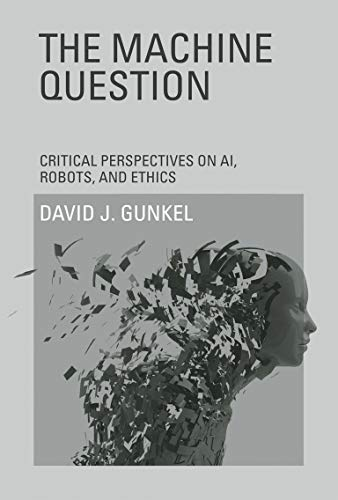 The Machine Question: Critical Perspectives on AI, Robots, and Ethics (MIT Press): Gunkel, David J.