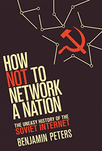 How Not to Network a Nation: The Uneasy History of the Soviet Internet (Information Policy): Peters...