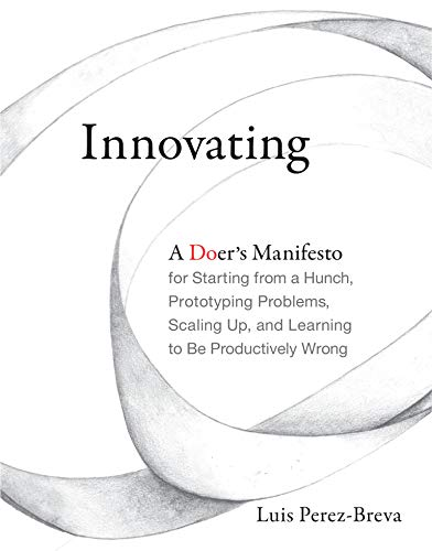 9780262536127: Innovating: A Doer's Manifesto for Starting from a Hunch, Prototyping Problems, Scaling Up, and Learning to Be Productively Wrong (MIT Press)