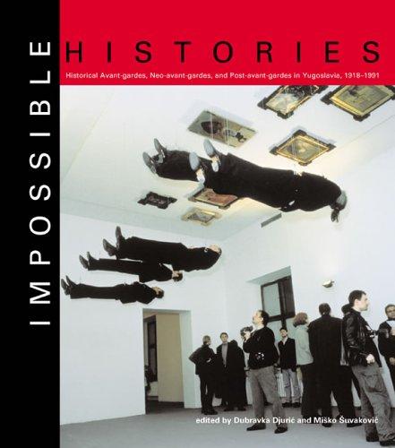 9780262541893: Impossible Histories: Historic Avant-Gardes, Neo-Avant-Gardes, and Post-Avant-Gardes in Yugoslavia, 1918--1991 (MIT Press)