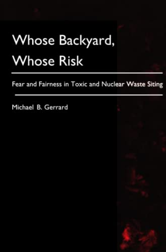 Whose Backyard, Whose Risk: Fear and Fairness in Toxic and Nuclear Waste Siting: Michael B. Gerrard