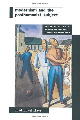 Modernism and the Posthumanist Subject: The Architecture of Hannes Meyer and Ludwig Hilberseimer: K...