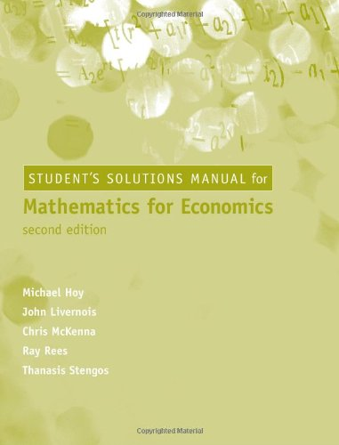 Student Solutions Manual for Mathematics for Economics - 2nd Edition: Michael Hoy; John Livernois; ...