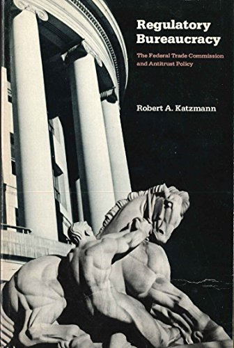Regulatory Bureaucracy: The Federal Trade Commission and Antitrust Policy: Robert A. Katzmann