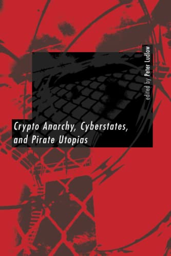 Crypto Anarchy, Cyberstates, and Pirate Utopias.: Ludlow, Peter (ed.)