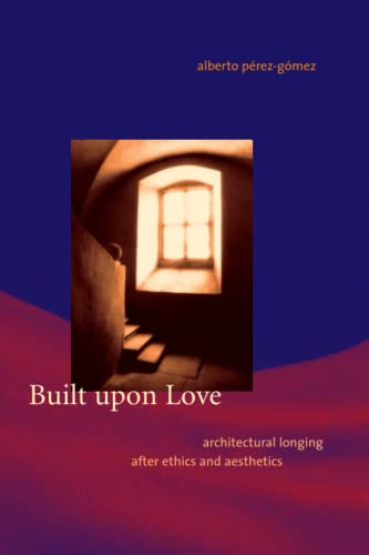 9780262662055: Built upon Love: Architectural Longing after Ethics and Aesthetics (MIT Press)