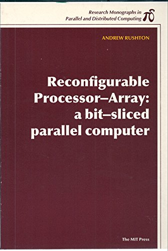 Reconfigurable Processor-Array: A Bit-Sliced Parallel Computer (Research Monographs in Parallel and...