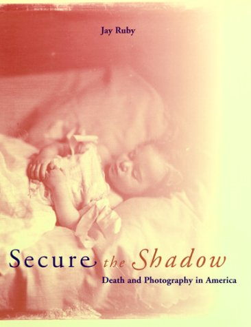 Secure the Shadow: Death and Photography in America: Ruby, Jay