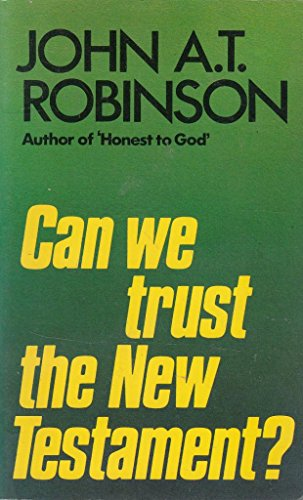 Can we trust the New Testament?: Robinson, John A.T.