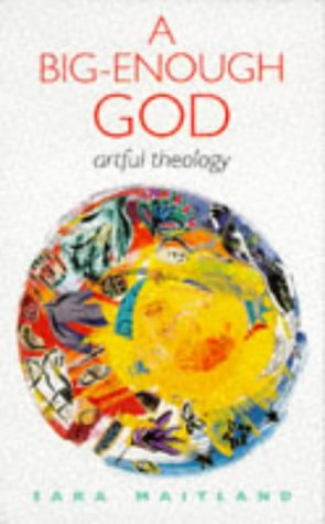 A Big-Enough God: Artful Theology: Maitland, Sara
