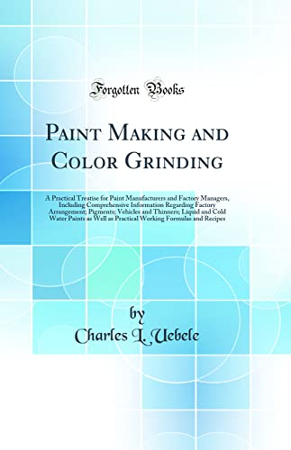 9780265163207: Paint Making and Color Grinding: A Practical Treatise for Paint Manufacturers and Factory Managers, Including Comprehensive Information Regarding Cold Water Paints as Well as Practical Worki