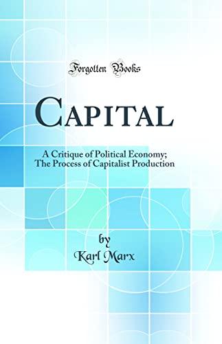 9780265187418: Capital: A Critique of Political Economy; The Process of Capitalist Production (Classic Reprint)