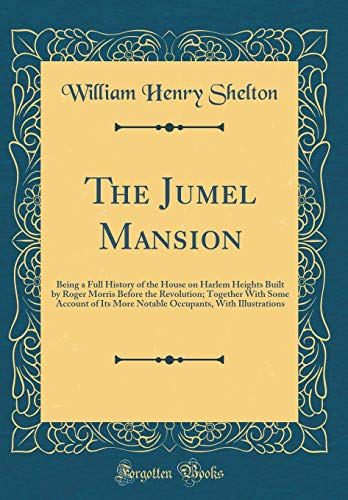9780265267127: The Jumel Mansion: Being a Full History of the House on Harlem Heights Built by Roger Morris Before the Revolution; Together with Some Account of Its ... with Illustrations (Classic Reprint)