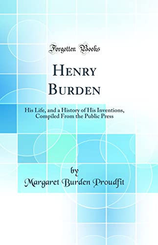 9780265385838: Henry Burden: His Life, and a History of His Inventions, Compiled from the Public Press (Classic Reprint)