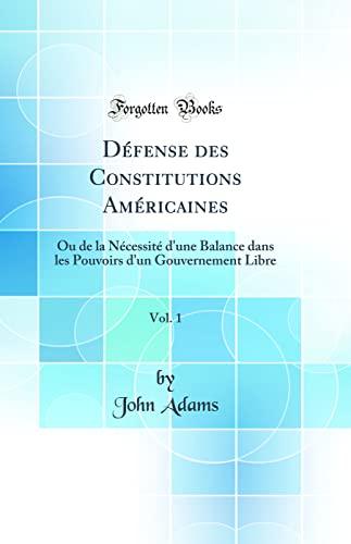 9780265388723: Défense Des Constitutions Américaines, Vol. 1: Ou de la Nécessité d'Une Balance Dans Les Pouvoirs d'Un Gouvernement Libre (Classic Reprint) (French Edition)