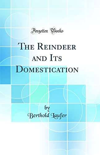 The Reindeer and Its Domestication (Classic Reprint): Berthold Laufer