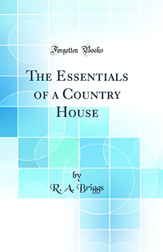 The Essentials of a Country House (Classic Reprint): R A Briggs