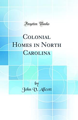 Colonial Homes in North Carolina (Classic Reprint): John V Allcott