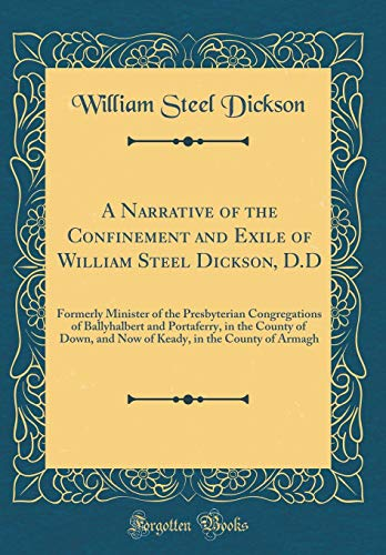 9780265582978: A Narrative of the Confinement and Exile of William Steel Dickson, D.D: Formerly Minister of the Presbyterian Congregations of Ballyhalbert and ... in the County of Armagh (Classic Reprint)