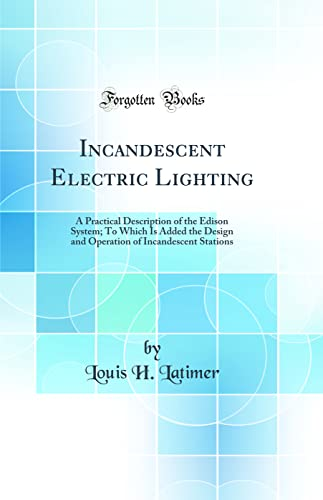 9780265606155: Incandescent Electric Lighting: A Practical Description of the Edison System; To Which Is Added the Design and Operation of Incandescent Stations (Classic Reprint)