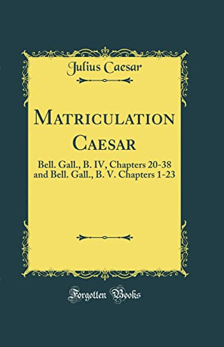 9780265753309: Matriculation Caesar: Bell. Gall., B. IV, Chapters 20-38 and Bell. Gall., B. V. Chapters 1-23 (Classic Reprint)