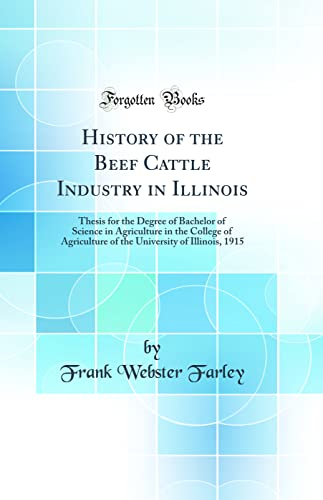 9780265756263: History of the Beef Cattle Industry in Illinois: Thesis for the Degree of Bachelor of Science in Agriculture in the College of Agriculture of the University of Illinois, 1915 (Classic Reprint)