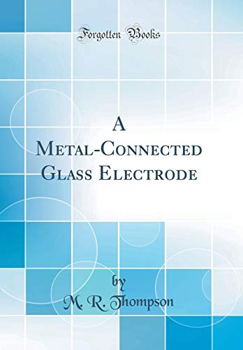 A Metal-Connected Glass Electrode (Classic Reprint): M. R. Thompson