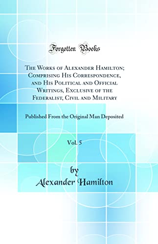 9780265910948: The Works of Alexander Hamilton; Comprising His Correspondence, and His Political and Official Writings, Exclusive of the Federalist, Civil and ... the Original Man Deposited (Classic Reprint)