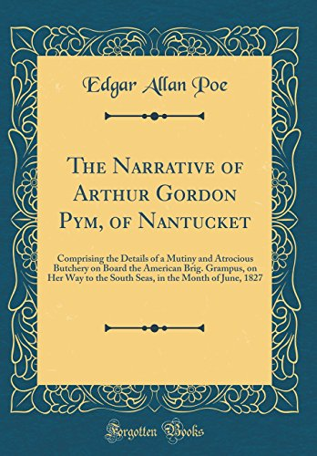 9780266164128: The Narrative of Arthur Gordon Pym, of Nantucket: Comprising the Details of a Mutiny and Atrocious Butchery on Board the American Brig. Grampus, on ... in the Month of June, 1827 (Classic Reprint)