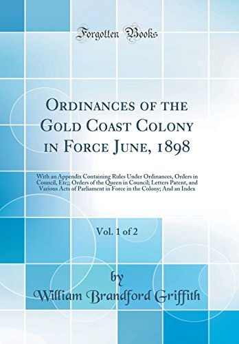 9780266365563: Ordinances of the Gold Coast Colony in Force June, 1898, Vol. 1 of 2: With an Appendix Containing Rules Under Ordinances, Orders in Council, Etc;; ... of Parliament in Force in the Colony; And a